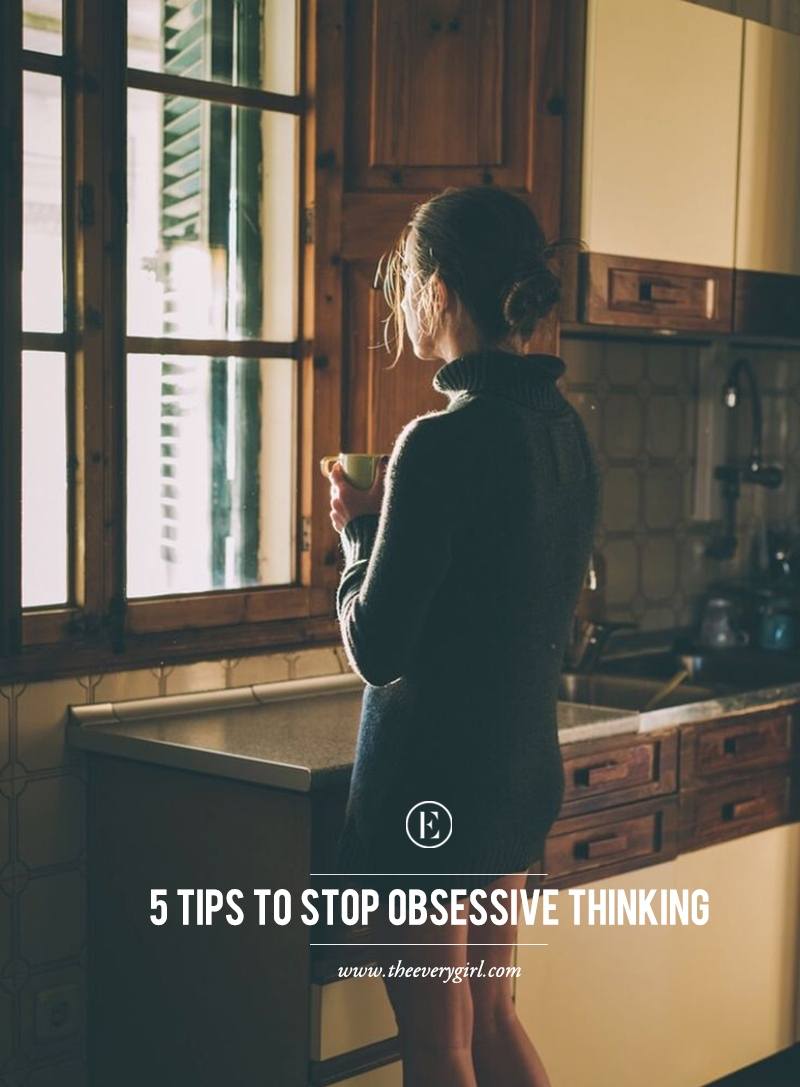 5 Tips To Stop Obsessive Thinking The Everygirl
